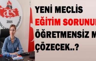 YENİ MECLİS EĞİTİM SORUNUNU ÖĞRETMENSİZ Mİ...