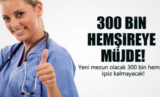300 BİN HEMŞİREYE MÜJDELİ HABER