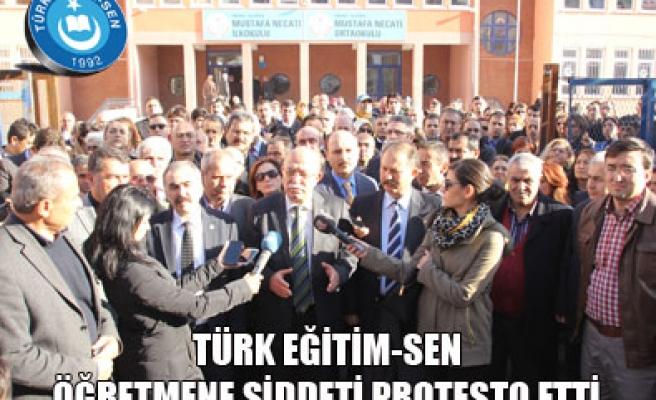 TÜRK EĞİTİM-SEN ÖĞRETMENE ŞİDDETİ PROTESTO ETTİ