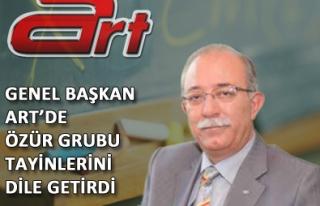 GENEL BAŞKAN ART'DE ÖZÜR GRUBU TAYİNLERİNİ DİLE...