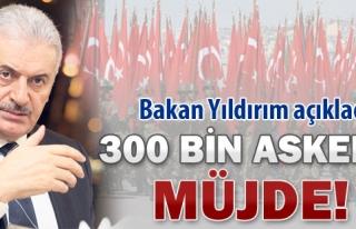 BAKAN YILDIRIM'DAN 300 BİN ASKERE MÜJDE !