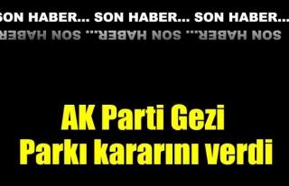 AK PARTİ GEZİ PARKI KARARINI VERDİ...