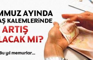 TEMMUZ AYINDA MAAŞ KALEMLERİNDE ARTIŞ OLACAK MI...