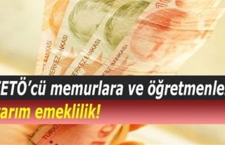 FETÖ'CÜ MEMUR VE ÖĞRETMENLERE YARIM EMEKLİLİK...