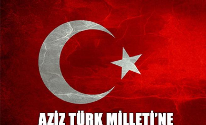 AZİZ TÜRK MİLLETİ'NE