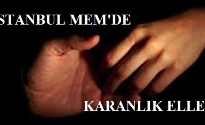 İSTANBUL MEM'DE KARANLIK ELLER...